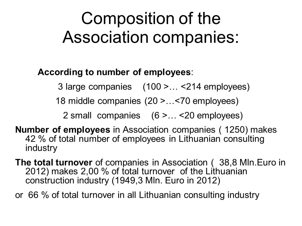 Composition of the Association companies: According to number of employees: 3 large companies (100 >… <214 employees) 18 middle companies (20 >…<70 employees) 2 small companies (6 >… <20 employees) Number of employees in Association companies ( 1250) makes 42 % of total number of employees in Lithuanian consulting industry The total turnover of companies in Association ( 38,8 Mln.Euro in 2012) makes 2,00 % of total turnover of the Lithuanian construction industry (1949,3 Mln.