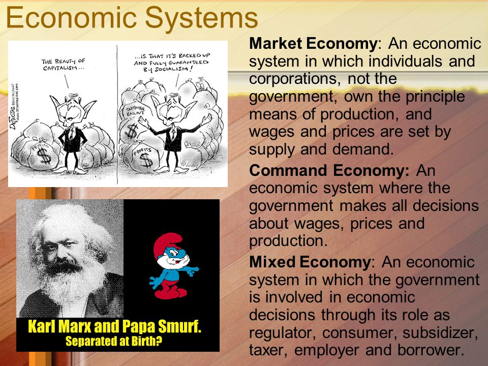 Economic Systems Market Economy: An economic system in which individuals and corporations, not the government, own the principle means of production, and wages and prices are set by supply and demand.