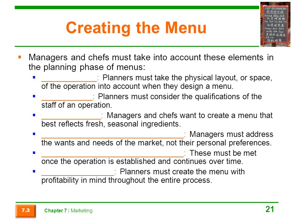 Creating the Menu  Managers and chefs must take into account these elements in the planning phase of menus:  _____________: Planners must take the physical layout, or space, of the operation into account when they design a menu.