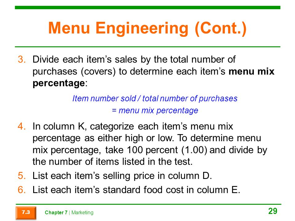 Menu Engineering (Cont.) 3.Divide each item's sales by the total number of purchases (covers) to determine each item's menu mix percentage: Item number sold / total number of purchases = menu mix percentage 4.In column K, categorize each item's menu mix percentage as either high or low.