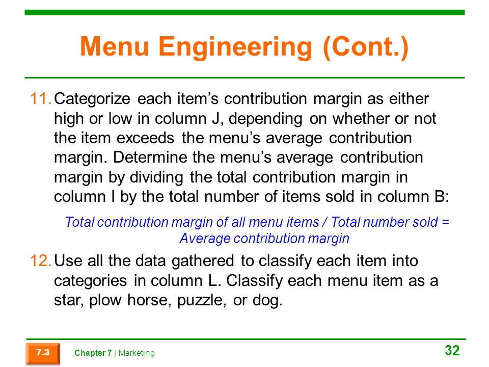 Menu Engineering (Cont.) 11.Categorize each item's contribution margin as either high or low in column J, depending on whether or not the item exceeds the menu's average contribution margin.
