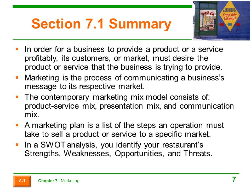 Section 7.1 Summary  In order for a business to provide a product or a service profitably, its customers, or market, must desire the product or service that the business is trying to provide.