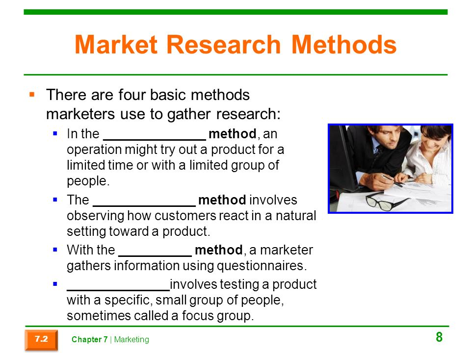 Market Research Methods  There are four basic methods marketers use to gather research:  In the ______________ method, an operation might try out a product for a limited time or with a limited group of people.