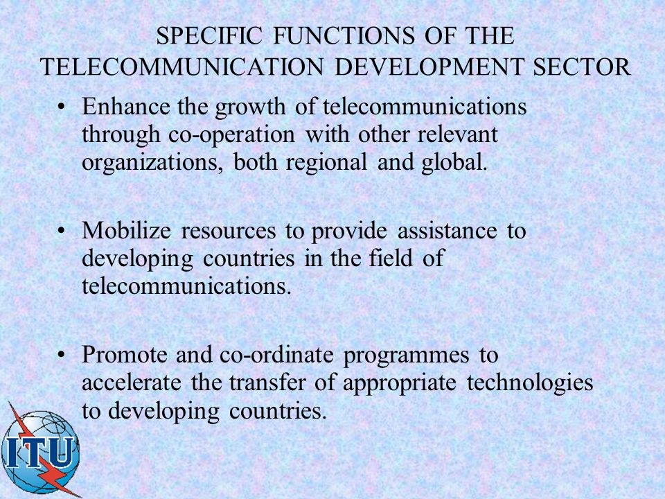 SPECIFIC FUNCTIONS OF THE TELECOMMUNICATION DEVELOPMENT SECTOR Enhance the growth of telecommunications through co-operation with other relevant organizations, both regional and global.