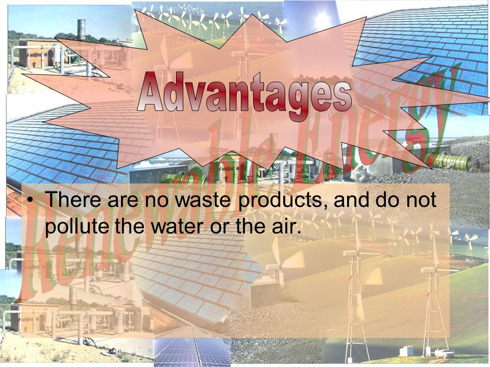 There are no waste products, and do not pollute the water or the air.