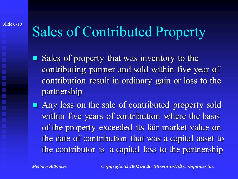 McGraw-Hill/Irwin Copyright (c) 2002 by the McGraw-Hill Companies Inc Section 704(c) Adjustments Slide 6-9 Adjustments required because fair market value of property is different than tax basis at time of contribution Adjustments required because fair market value of property is different than tax basis at time of contribution Traditional Method Traditional Method  Allocation subject to a ceiling i.e.