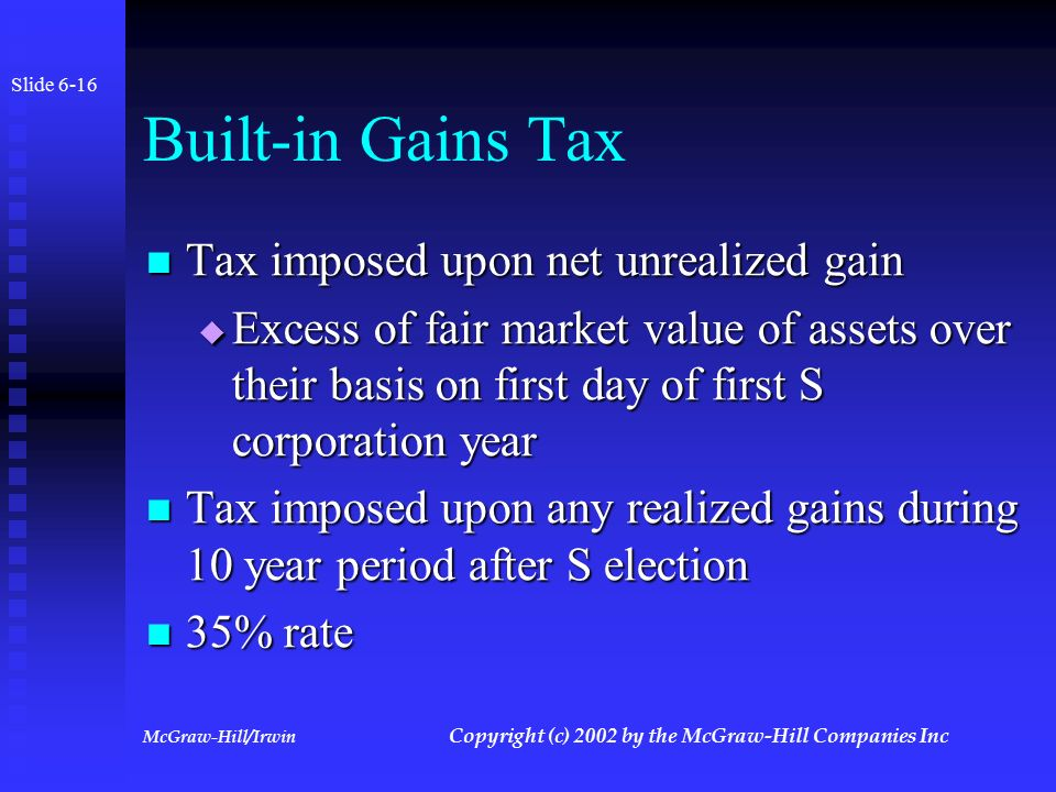 McGraw-Hill/Irwin Copyright (c) 2002 by the McGraw-Hill Companies Inc Built-in Gains Tax Slide 6-15 Enacted to prevent a C corporation from making a S election to prevent tax on sale or distribution of appreciated assets Enacted to prevent a C corporation from making a S election to prevent tax on sale or distribution of appreciated assets Tax does not apply to corporations that have never been C corporations Tax does not apply to corporations that have never been C corporations