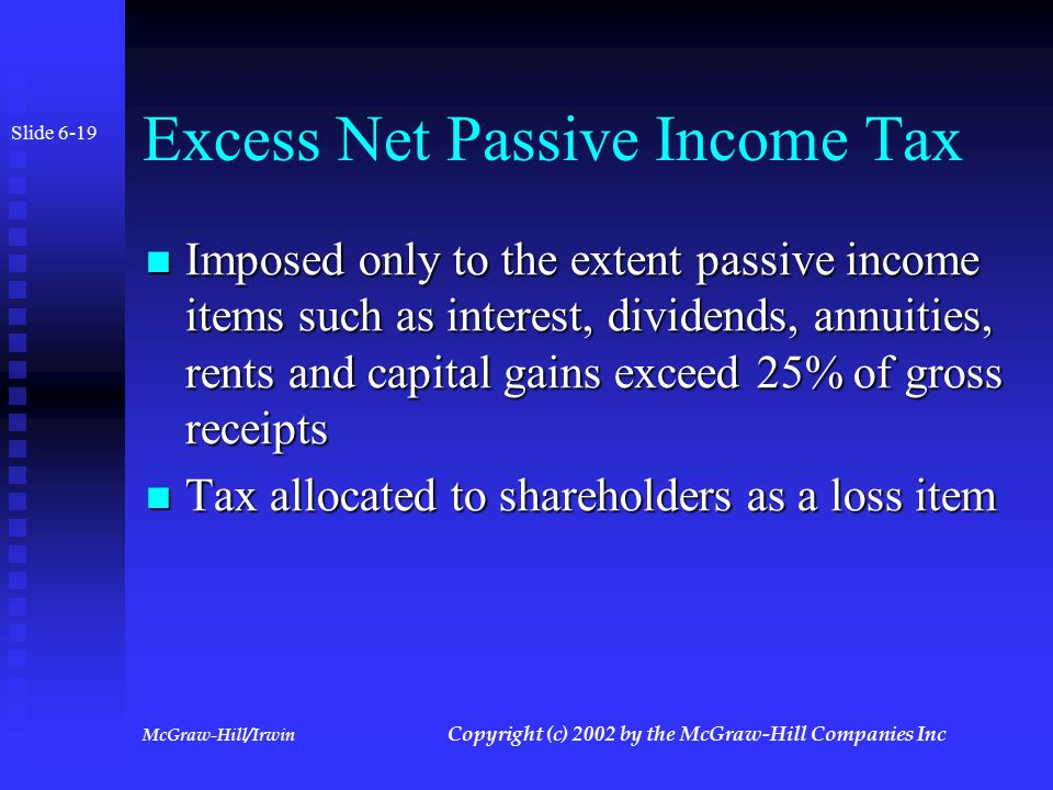 McGraw-Hill/Irwin Copyright (c) 2002 by the McGraw-Hill Companies Inc Excess Net Passive Income Tax Only applies to corporations that were once C corporations with accumulated earnings and profits on date S election effective Only applies to corporations that were once C corporations with accumulated earnings and profits on date S election effective Imposed at 35% rate on excess net passive income Imposed at 35% rate on excess net passive income Slide 6-18