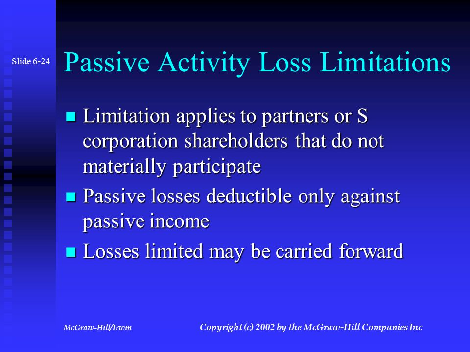 McGraw-Hill/Irwin Copyright (c) 2002 by the McGraw-Hill Companies Inc At-Risk Limitation Applies to partners that have receive basis for partnership loans or debts for which they are not at risk Applies to partners that have receive basis for partnership loans or debts for which they are not at risk Real estate normally exempt from limitation as long as financing is from a nonrelated party Real estate normally exempt from limitation as long as financing is from a nonrelated party Any amounts limited may be carried over Any amounts limited may be carried over Slide 6-23