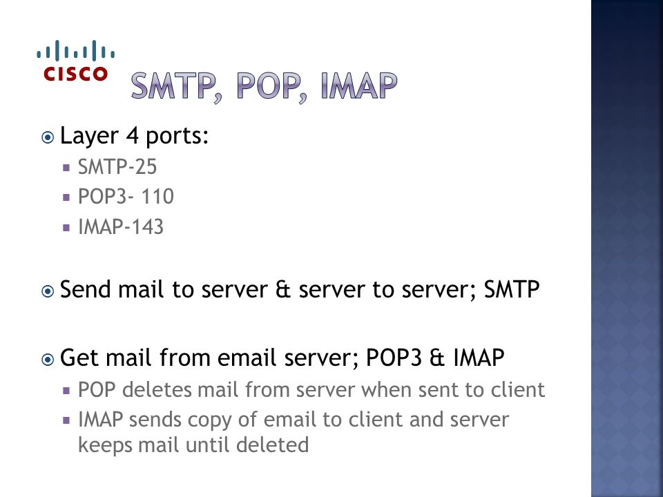  Layer 4 ports:  SMTP-25  POP  IMAP-143  Send mail to server & server to server; SMTP  Get mail from  server; POP3 & IMAP  POP deletes mail from server when sent to client  IMAP sends copy of  to client and server keeps mail until deleted