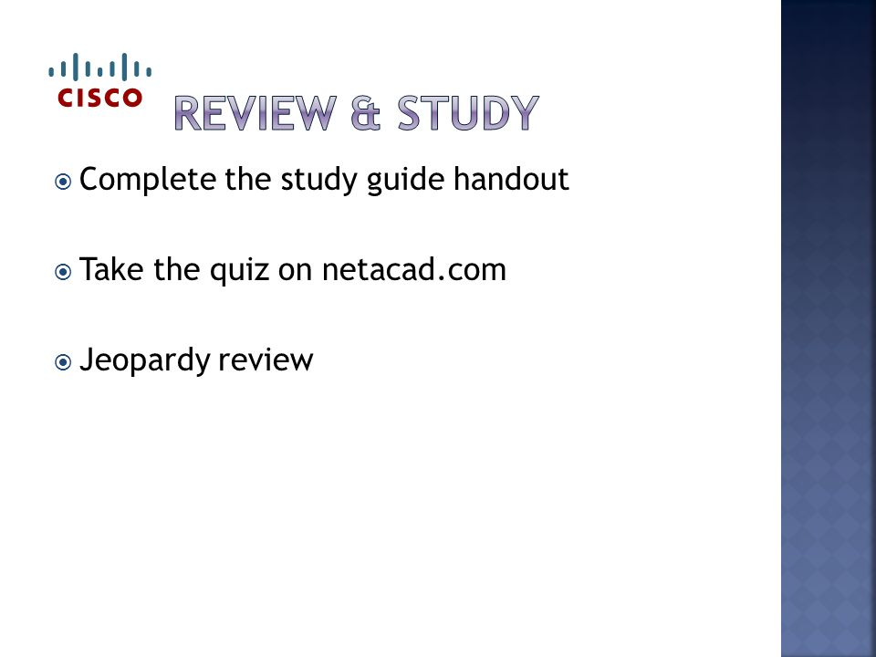  Complete the study guide handout  Take the quiz on netacad.com  Jeopardy review