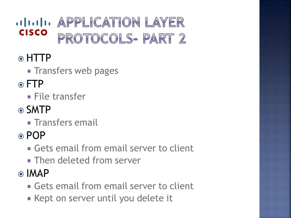  HTTP  Transfers web pages  FTP  File transfer  SMTP  Transfers   POP  Gets  from  server to client  Then deleted from server  IMAP  Gets  from  server to client  Kept on server until you delete it