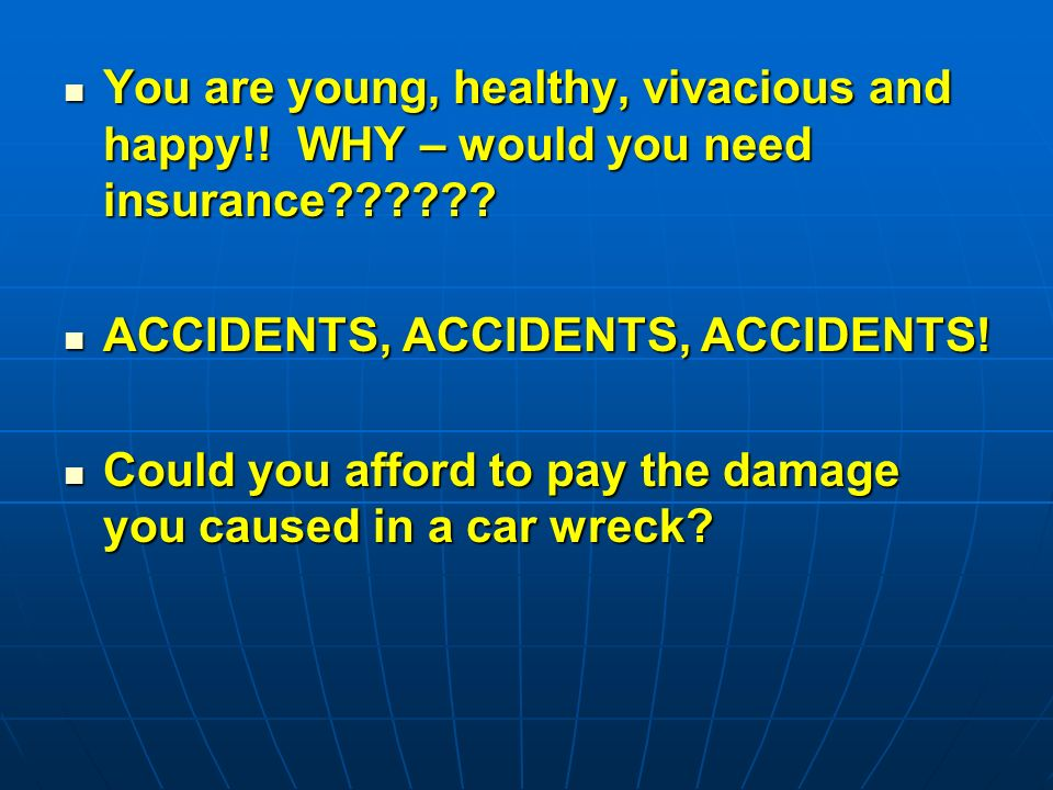 You are young, healthy, vivacious and happy!. WHY – would you need insurance .