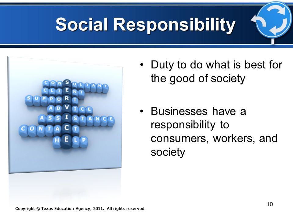 Social Responsibility Duty to do what is best for the good of society Businesses have a responsibility to consumers, workers, and society Copyright © Texas Education Agency, 2011.