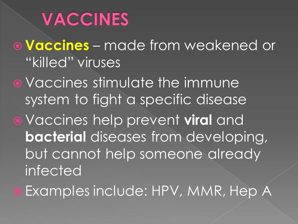  Vaccines – made from weakened or killed viruses  Vaccines stimulate the immune system to fight a specific disease  Vaccines help prevent viral and bacterial diseases from developing, but cannot help someone already infected  Examples include: HPV, MMR, Hep A