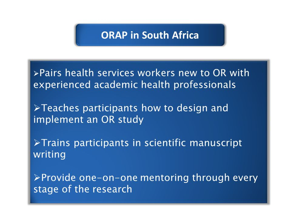 ORAP in South Africa  Pairs health services workers new to OR with experienced academic health professionals  Teaches participants how to design and implement an OR study  Trains participants in scientific manuscript writing  Provide one-on-one mentoring through every stage of the research