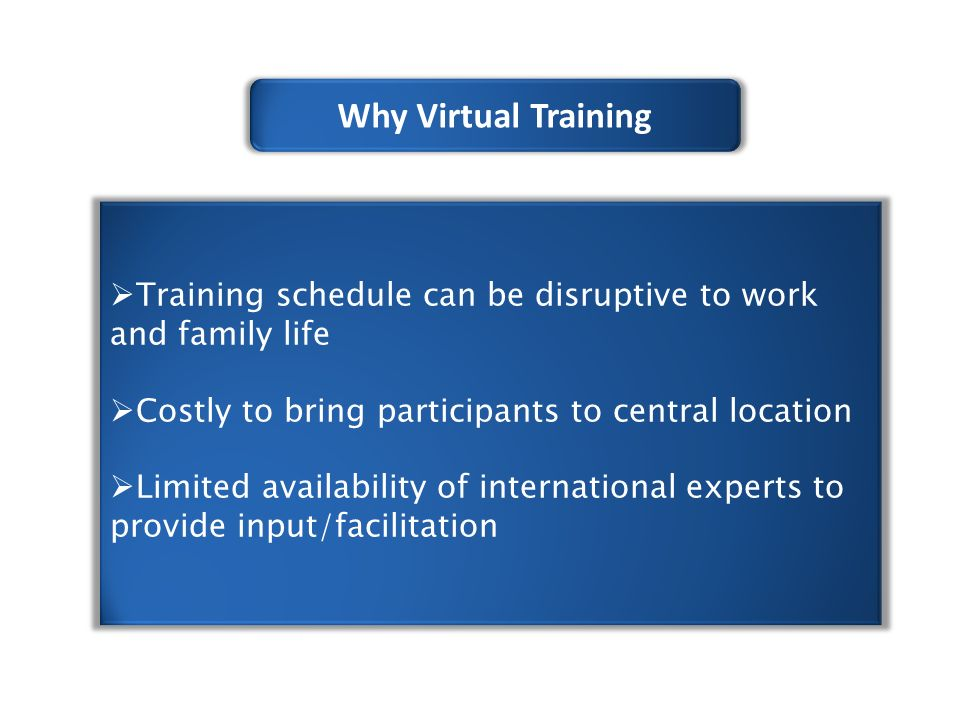 Why Virtual Training  Training schedule can be disruptive to work and family life  Costly to bring participants to central location  Limited availability of international experts to provide input/facilitation