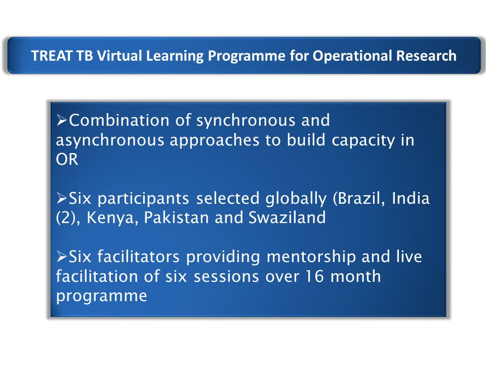 TREAT TB Virtual Learning Programme for Operational Research  Combination of synchronous and asynchronous approaches to build capacity in OR  Six participants selected globally (Brazil, India (2), Kenya, Pakistan and Swaziland  Six facilitators providing mentorship and live facilitation of six sessions over 16 month programme