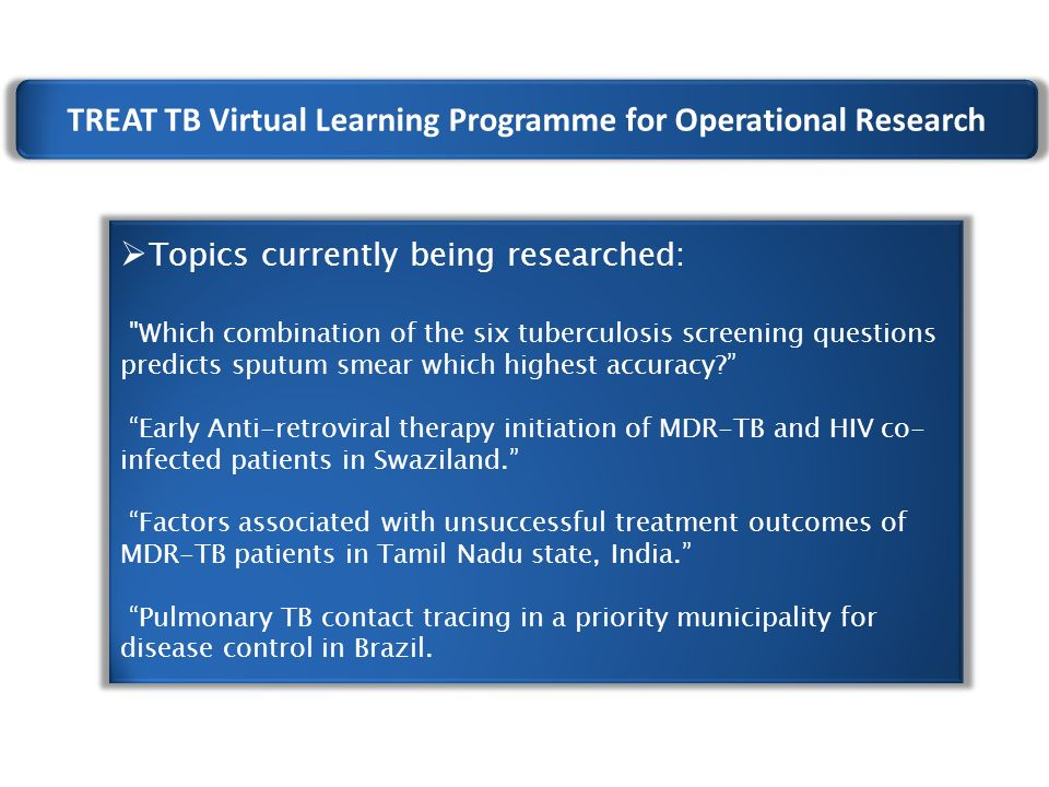 TREAT TB Virtual Learning Programme for Operational Research  Topics currently being researched: Which combination of the six tuberculosis screening questions predicts sputum smear which highest accuracy Early Anti-retroviral therapy initiation of MDR-TB and HIV co- infected patients in Swaziland. Factors associated with unsuccessful treatment outcomes of MDR-TB patients in Tamil Nadu state, India. Pulmonary TB contact tracing in a priority municipality for disease control in Brazil.