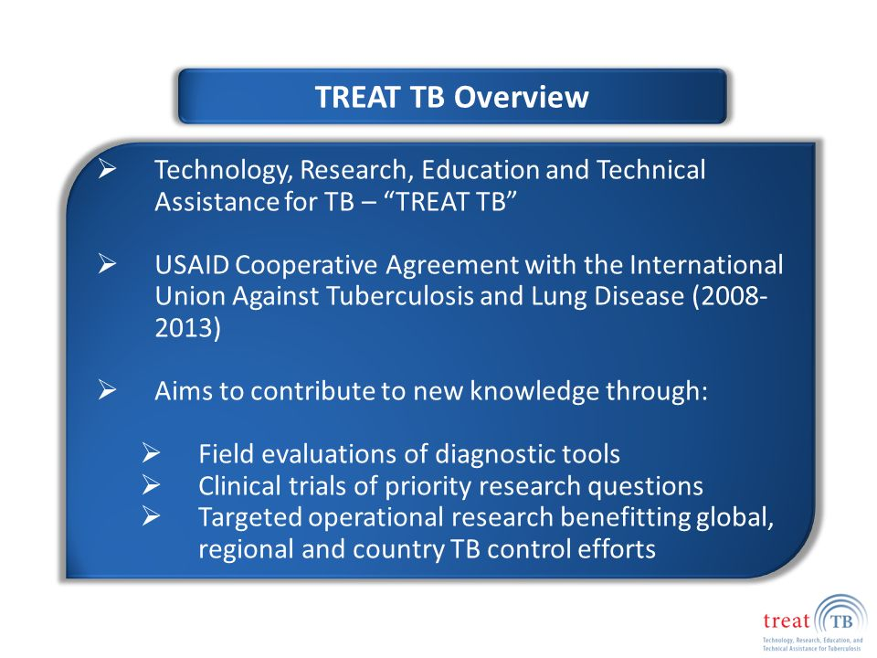 TREAT TB Overview  Technology, Research, Education and Technical Assistance for TB – TREAT TB  USAID Cooperative Agreement with the International Union Against Tuberculosis and Lung Disease ( )  Aims to contribute to new knowledge through:  Field evaluations of diagnostic tools  Clinical trials of priority research questions  Targeted operational research benefitting global, regional and country TB control efforts