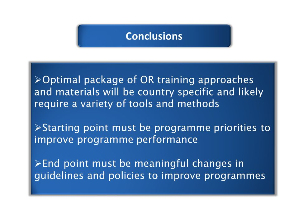 Conclusions  Optimal package of OR training approaches and materials will be country specific and likely require a variety of tools and methods  Starting point must be programme priorities to improve programme performance  End point must be meaningful changes in guidelines and policies to improve programmes