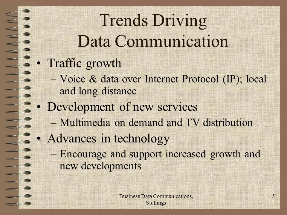Business Data Communications, Stallings 5 Trends Driving Data Communication Traffic growth –Voice & data over Internet Protocol (IP); local and long distance Development of new services –Multimedia on demand and TV distribution Advances in technology –Encourage and support increased growth and new developments