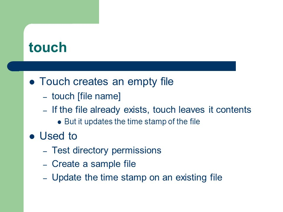 touch Touch creates an empty file – touch [file name] – If the file already exists, touch leaves it contents But it updates the time stamp of the file Used to – Test directory permissions – Create a sample file – Update the time stamp on an existing file