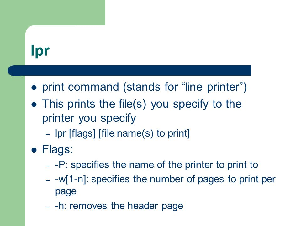 lpr print command (stands for line printer ) This prints the file(s) you specify to the printer you specify – lpr [flags] [file name(s) to print] Flags: – -P: specifies the name of the printer to print to – -w[1-n]: specifies the number of pages to print per page – -h: removes the header page