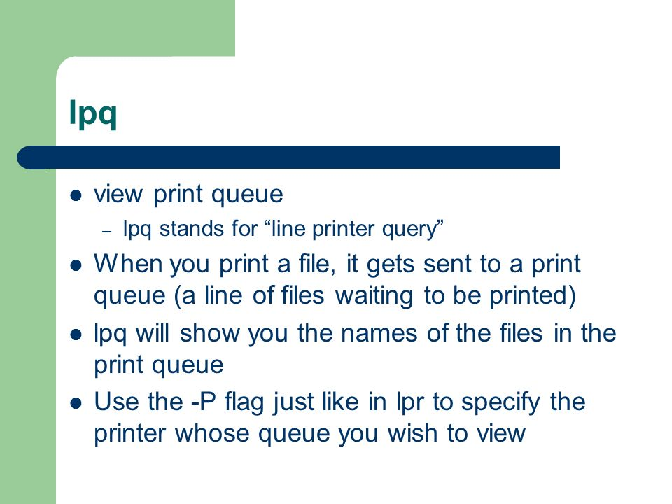 lpq view print queue – lpq stands for line printer query When you print a file, it gets sent to a print queue (a line of files waiting to be printed) lpq will show you the names of the files in the print queue Use the -P flag just like in lpr to specify the printer whose queue you wish to view