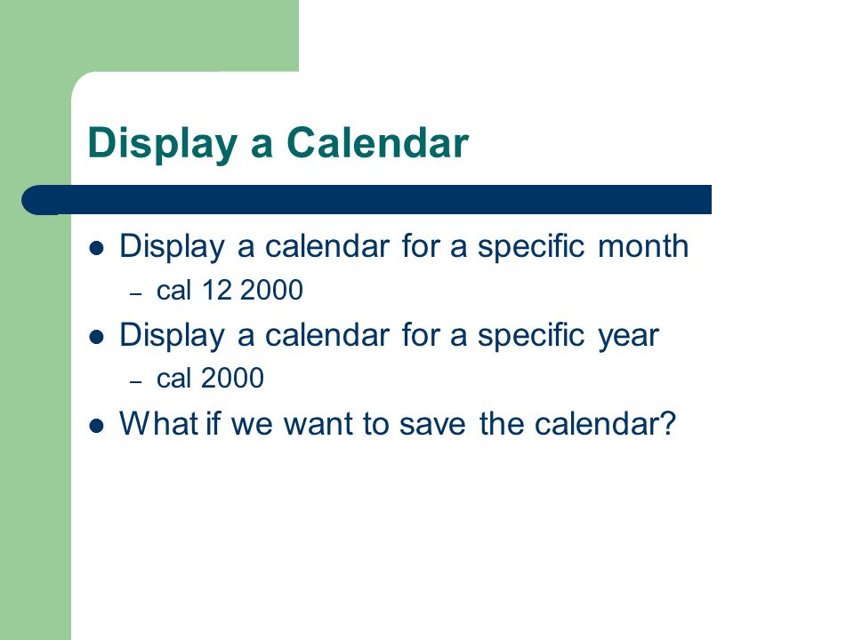Display a Calendar Display a calendar for a specific month – cal Display a calendar for a specific year – cal 2000 What if we want to save the calendar