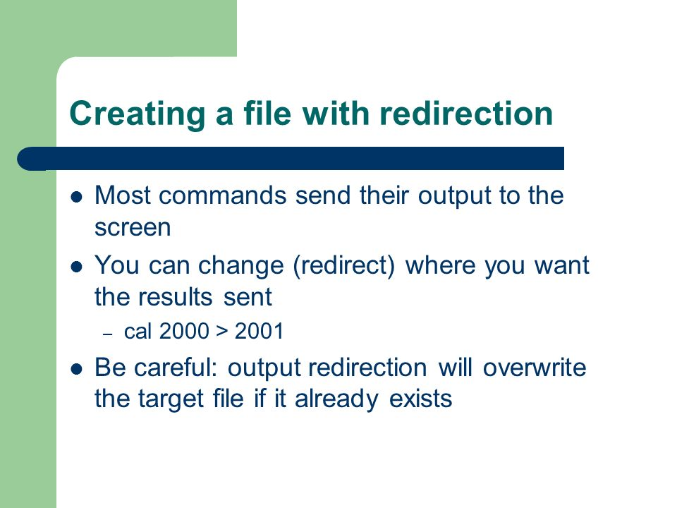 Creating a file with redirection Most commands send their output to the screen You can change (redirect) where you want the results sent – cal 2000 > 2001 Be careful: output redirection will overwrite the target file if it already exists