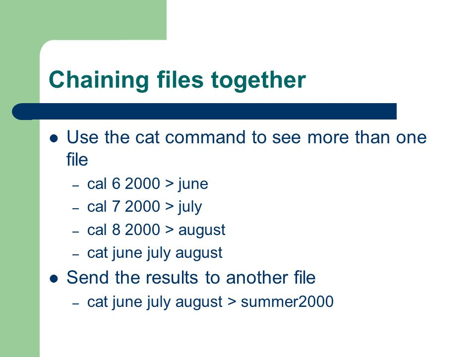 Chaining files together Use the cat command to see more than one file – cal > june – cal > july – cal > august – cat june july august Send the results to another file – cat june july august > summer2000