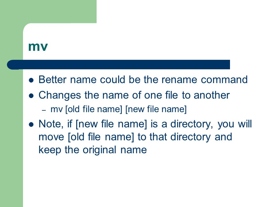 mv Better name could be the rename command Changes the name of one file to another – mv [old file name] [new file name] Note, if [new file name] is a directory, you will move [old file name] to that directory and keep the original name