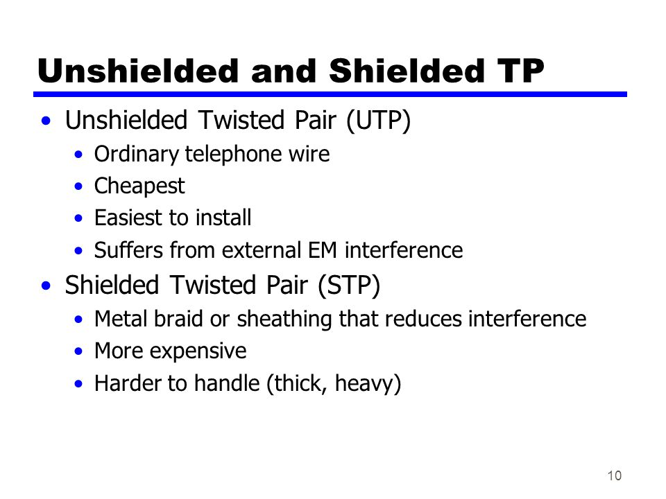 10 Unshielded and Shielded TP Unshielded Twisted Pair (UTP) Ordinary telephone wire Cheapest Easiest to install Suffers from external EM interference Shielded Twisted Pair (STP) Metal braid or sheathing that reduces interference More expensive Harder to handle (thick, heavy)