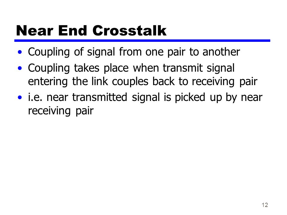 12 Near End Crosstalk Coupling of signal from one pair to another Coupling takes place when transmit signal entering the link couples back to receiving pair i.e.