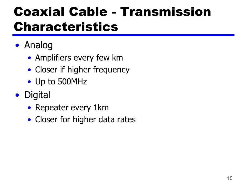 15 Coaxial Cable - Transmission Characteristics Analog Amplifiers every few km Closer if higher frequency Up to 500MHz Digital Repeater every 1km Closer for higher data rates