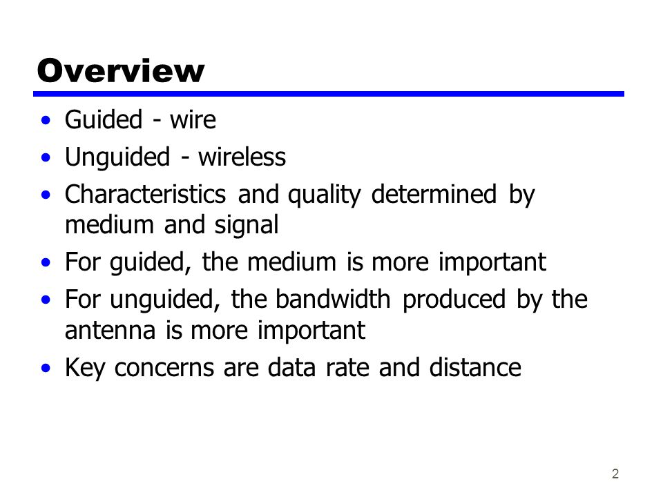 2 Overview Guided - wire Unguided - wireless Characteristics and quality determined by medium and signal For guided, the medium is more important For unguided, the bandwidth produced by the antenna is more important Key concerns are data rate and distance