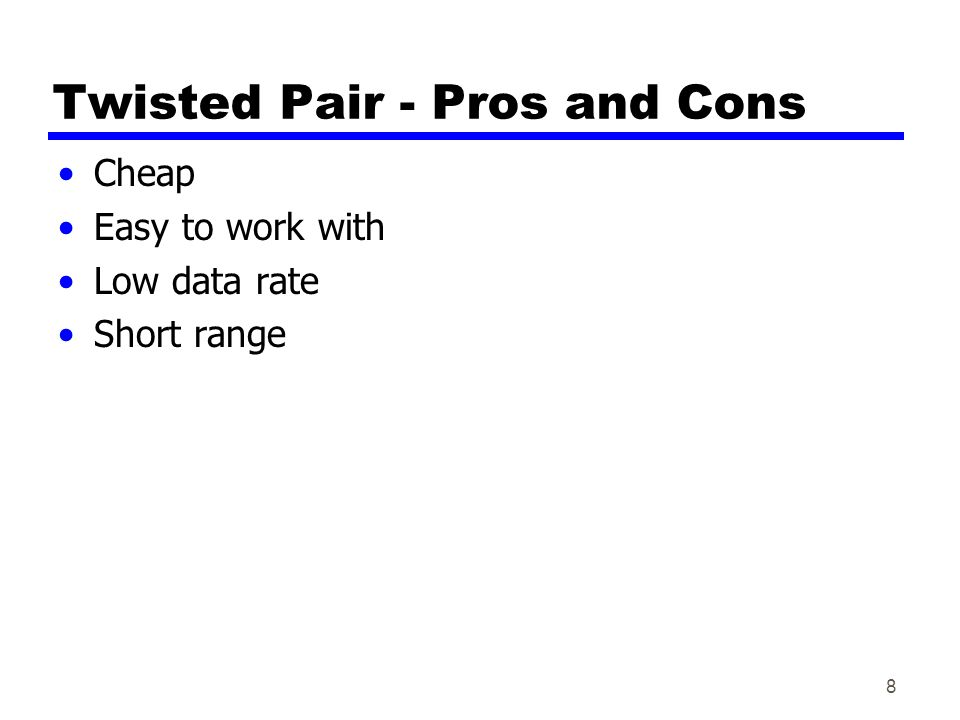 8 Twisted Pair - Pros and Cons Cheap Easy to work with Low data rate Short range