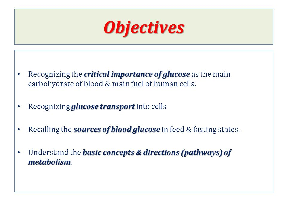 Objectives critical importance of glucose Recognizing the critical importance of glucose as the main carbohydrate of blood & main fuel of human cells.
