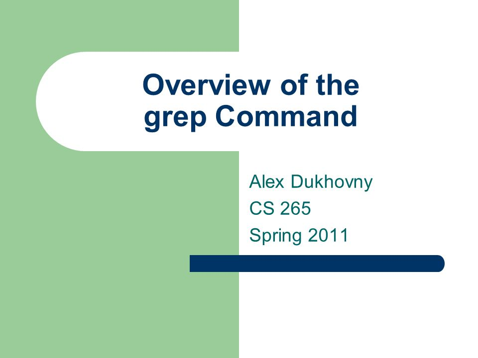 Overview of the grep Command Alex Dukhovny CS 265 Spring 2011
