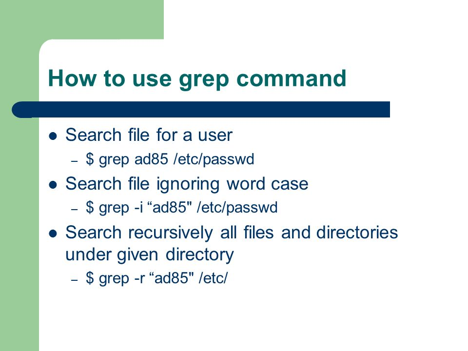 How to use grep command Search file for a user – $ grep ad85 /etc/passwd Search file ignoring word case – $ grep -i ad85 /etc/passwd Search recursively all files and directories under given directory – $ grep -r ad85 /etc/