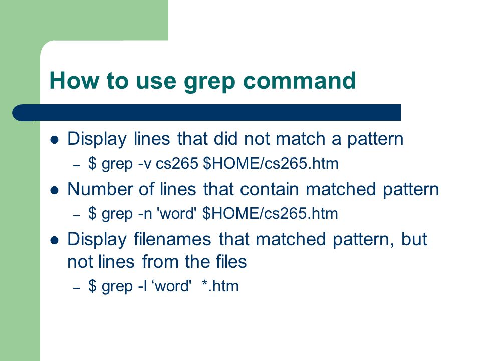 How to use grep command Display lines that did not match a pattern – $ grep -v cs265 $HOME/cs265.htm Number of lines that contain matched pattern – $ grep -n word $HOME/cs265.htm Display filenames that matched pattern, but not lines from the files – $ grep -l 'word *.htm