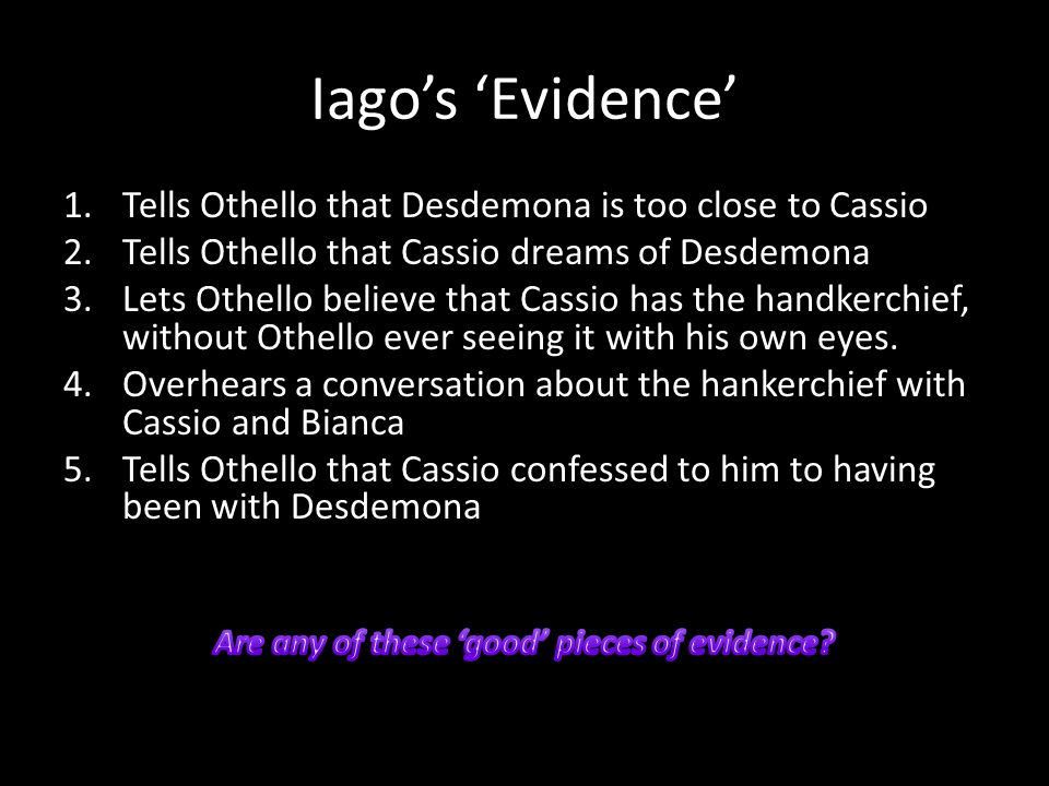 Iago's 'Evidence' 1.Tells Othello that Desdemona is too close to Cassio 2.Tells Othello that Cassio dreams of Desdemona 3.Lets Othello believe that Cassio has the handkerchief, without Othello ever seeing it with his own eyes.