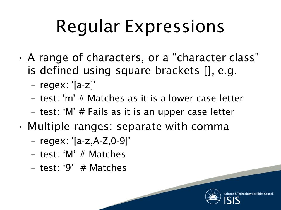 Regular Expressions A range of characters, or a character class is defined using square brackets [], e.g.