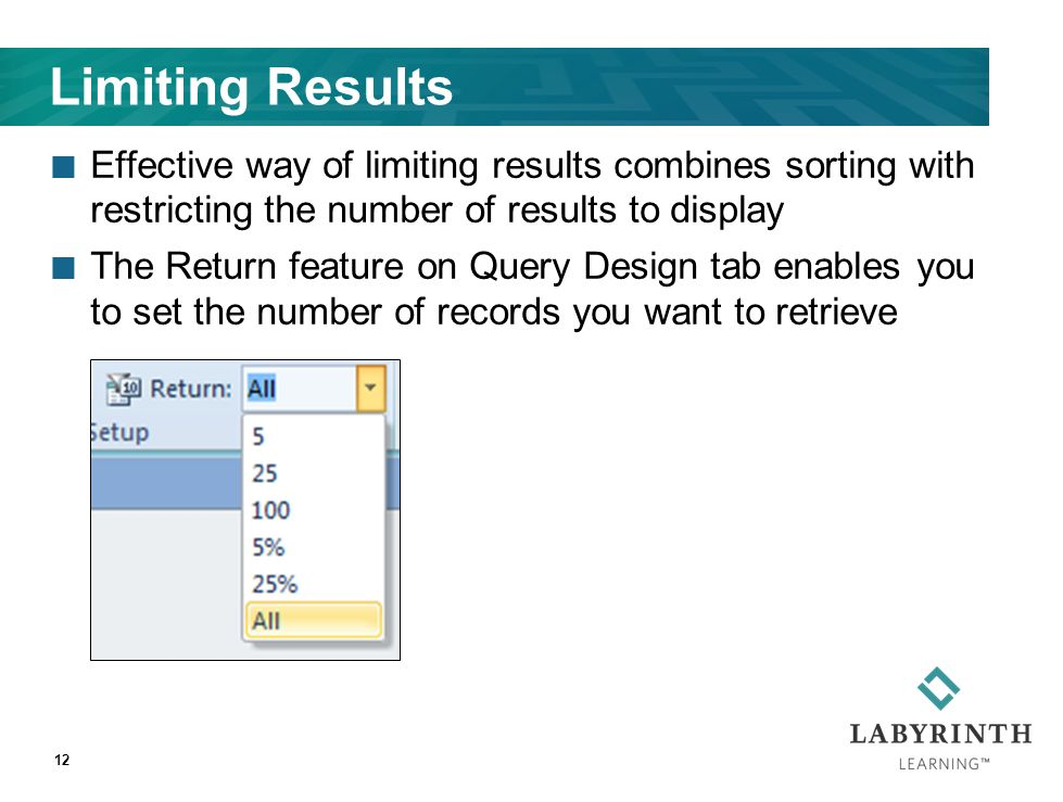 Limiting Results Effective way of limiting results combines sorting with restricting the number of results to display The Return feature on Query Design tab enables you to set the number of records you want to retrieve 12