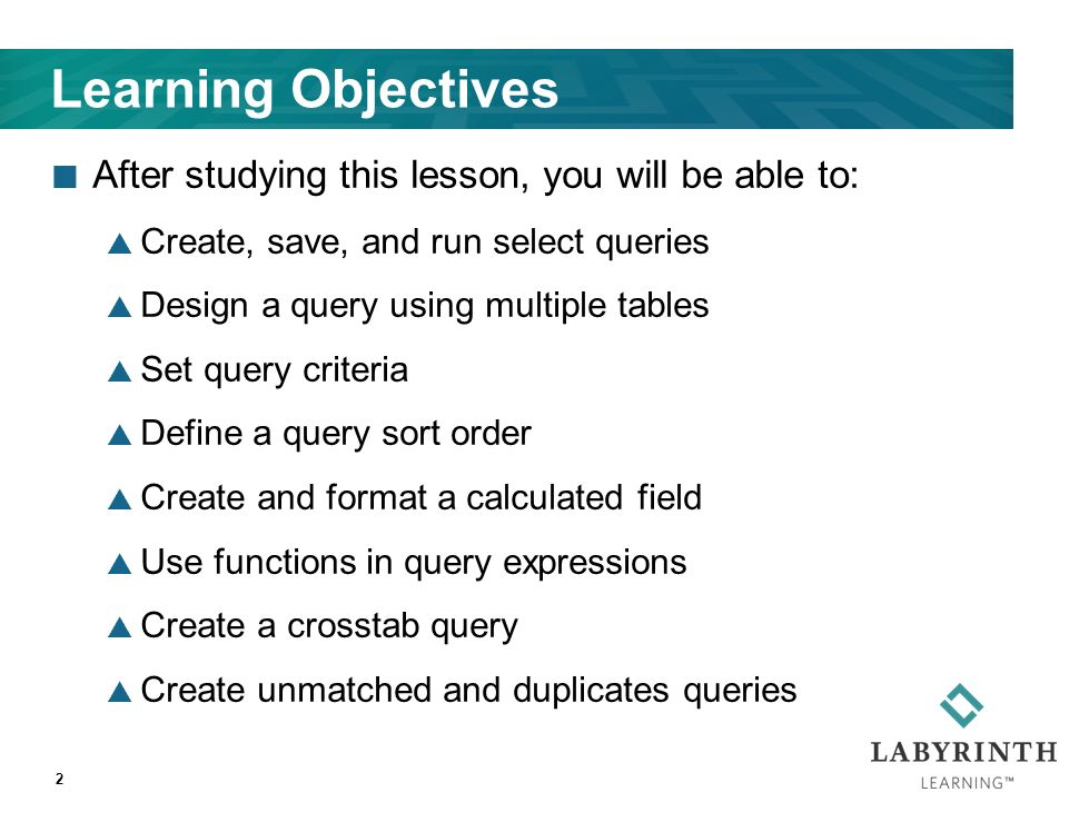 2 Learning Objectives After studying this lesson, you will be able to:  Create, save, and run select queries  Design a query using multiple tables  Set query criteria  Define a query sort order  Create and format a calculated field  Use functions in query expressions  Create a crosstab query  Create unmatched and duplicates queries