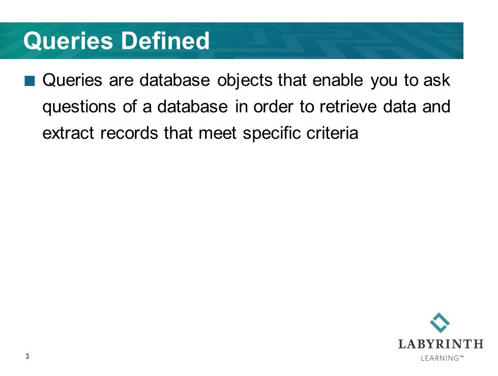 Queries Defined Queries are database objects that enable you to ask questions of a database in order to retrieve data and extract records that meet specific criteria 3