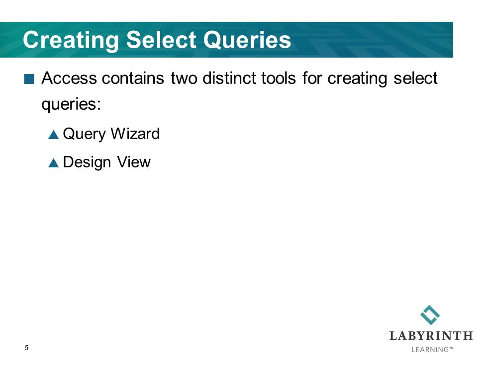 Creating Select Queries Access contains two distinct tools for creating select queries:  Query Wizard  Design View 5