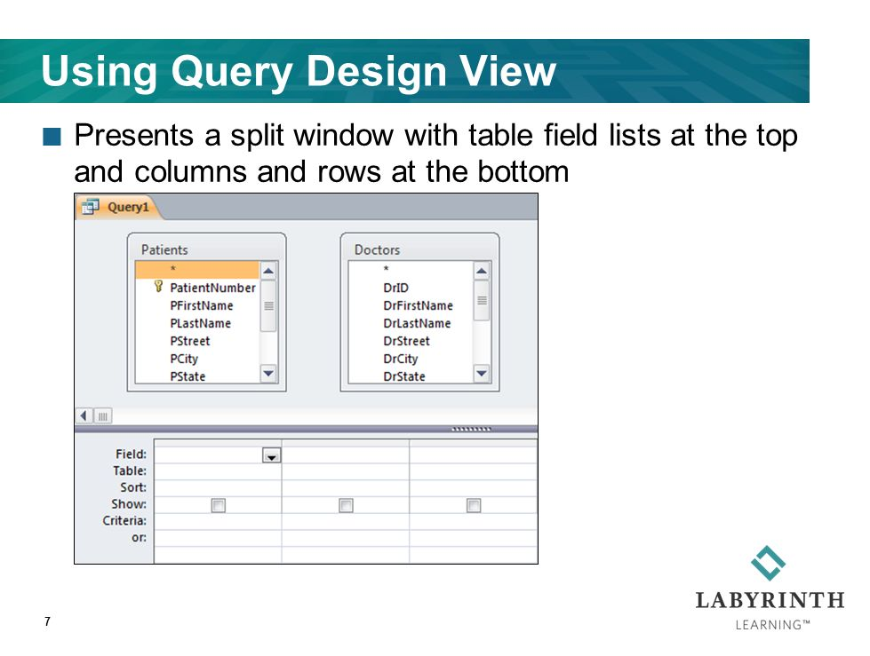 Using Query Design View Presents a split window with table field lists at the top and columns and rows at the bottom 7