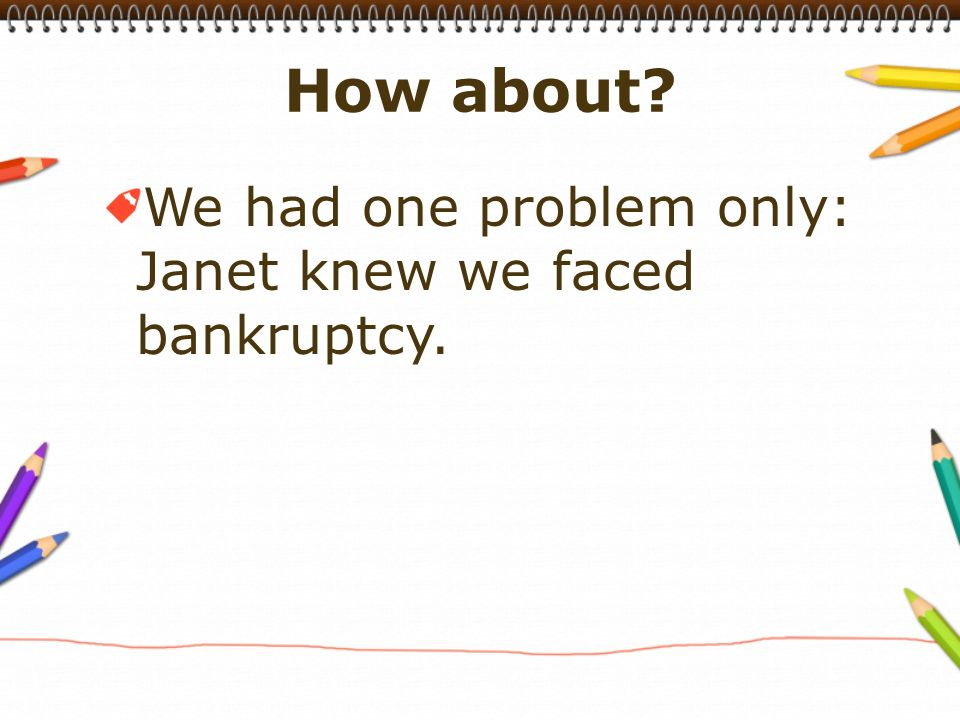 We had one problem only: Janet knew we faced bankruptcy.